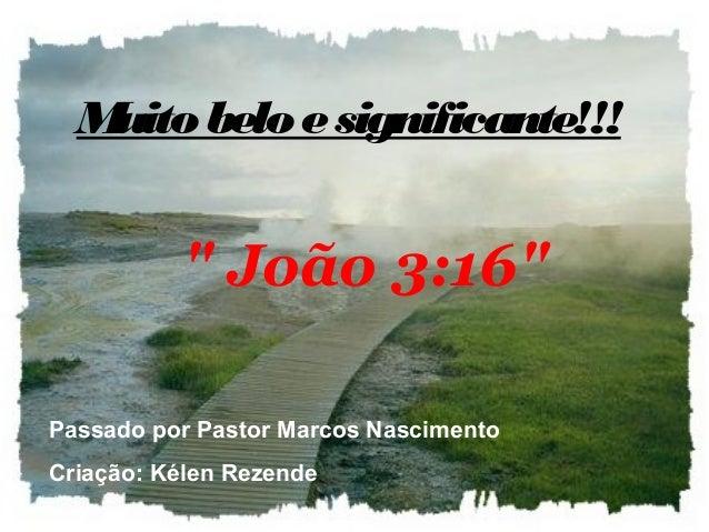"""Muito belo esignificante!!! """" João 3:16"""" Passado por Pastor Marcos Nascimento Criação: Kélen Rezende"""