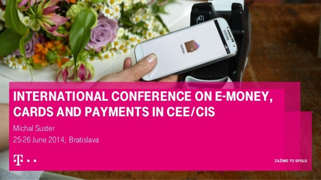 International Conference on E-money, Cards and Payments in CEE/CIS Michal Suster 25-26 June 2014, Bratislava