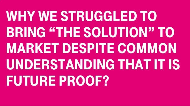 "Why we struggled to bring ""the solution"" to market despite common understanding that it is future proof?"