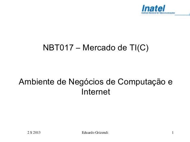 2 S 2013 Eduardo Grizendi 1 NBT017 – Mercado de TI(C) Ambiente de Negócios de Computação e Internet