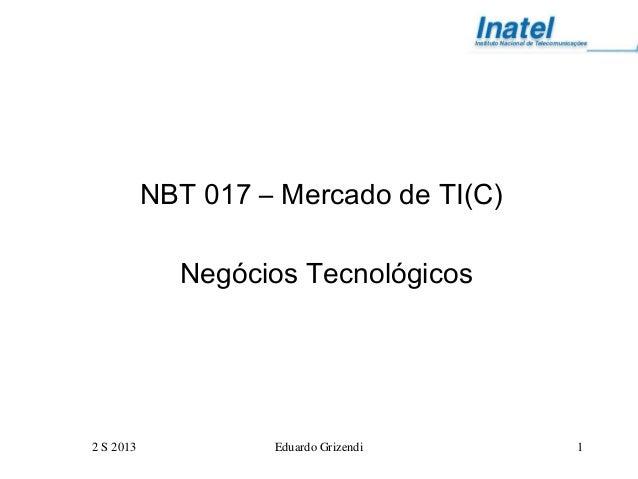 2 S 2013 Eduardo Grizendi 1 NBT 017 – Mercado de TI(C) Negócios Tecnológicos