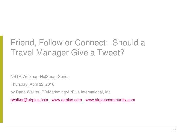 Friend, Follow or Connect:  Should a Travel Manager Give a Tweet?<br />NBTA Webinar- NetSmart Series<br />Thursday, April ...