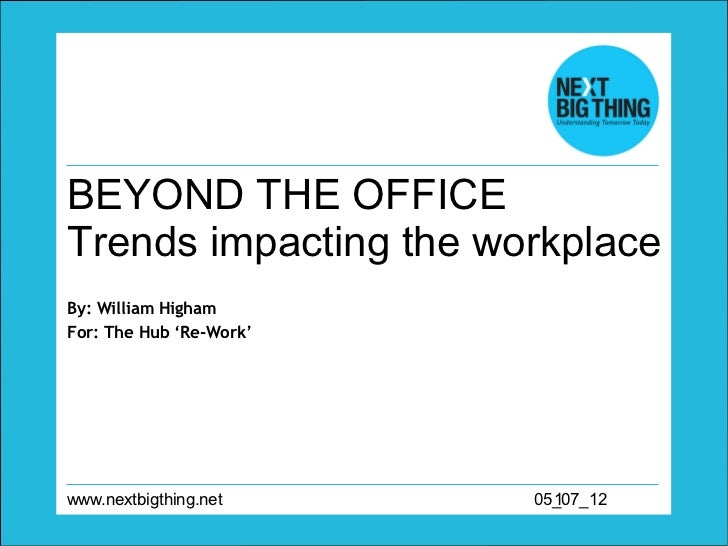 BEYOND THE OFFICETrends impacting the workplaceBy: William HighamFor: The Hub 'Re-Work'www.nextbigthing.net     05_07_12  ...
