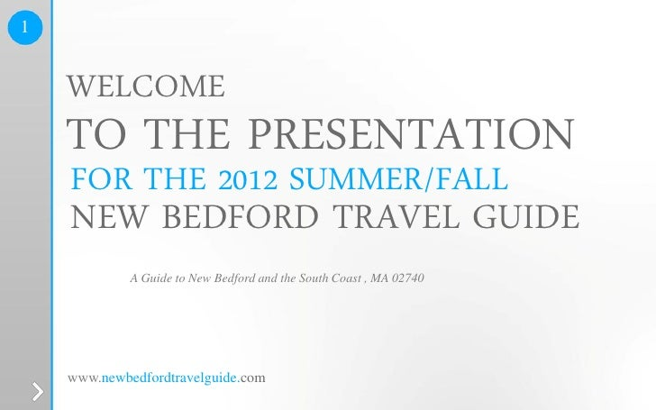 1    WELCOME    TO THE PRESENTATION    FOR THE 2012 SUMMER/FALL    NEW BEDFORD TRAVEL GUIDE             A Guide to New Bed...
