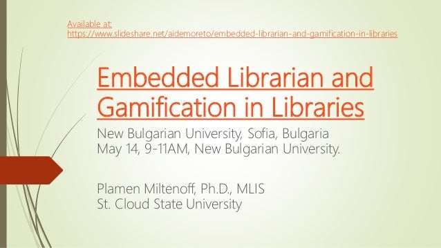 Embedded Librarian and Gamification in Libraries New Bulgarian University, Sofia, Bulgaria May 14, 9-11AM, New Bulgarian U...