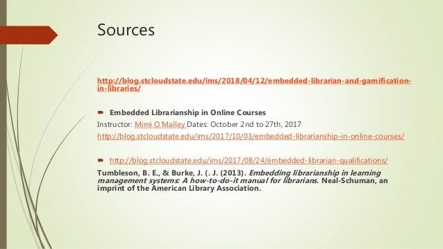 Sources http://blog.stcloudstate.edu/ims/2018/04/12/embedded-librarian-and-gamification- in-libraries/  Embedded Libraria...