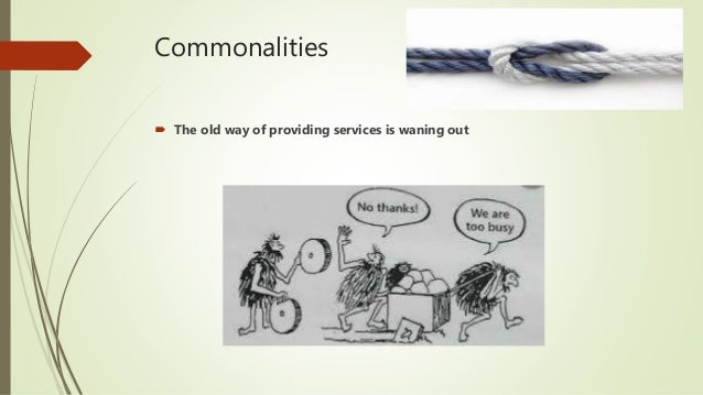 Commonalities  The old way of providing services is waning out