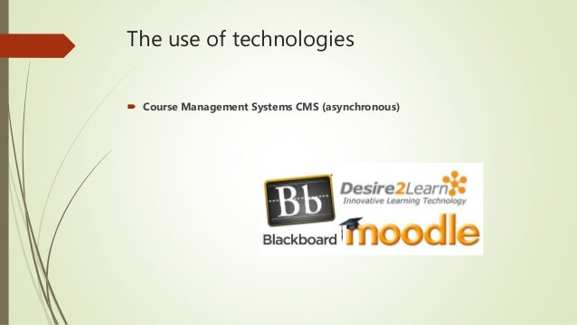 The use of technologies  Course Management Systems CMS (asynchronous)