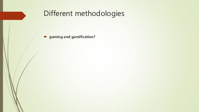 Different methodologies  gaming and gamification?
