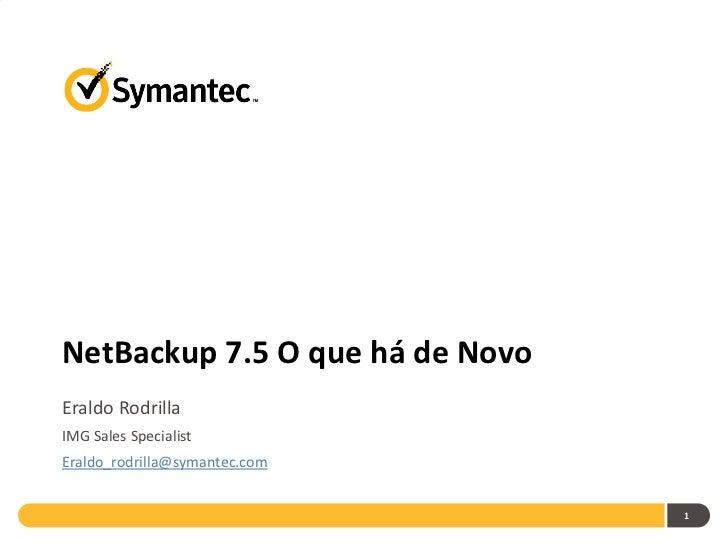 NetBackup 7.5 O que há de NovoEraldo RodrillaIMG Sales SpecialistEraldo_rodrilla@symantec.com                             ...