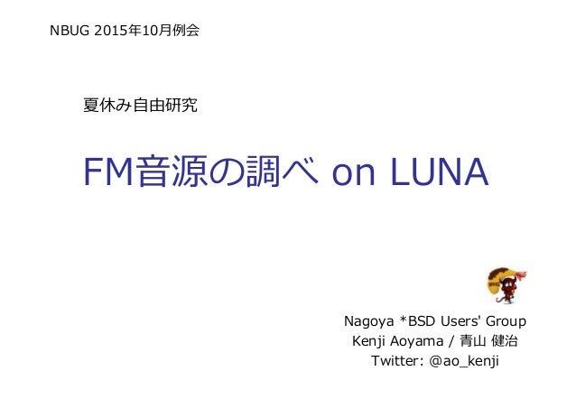 NBUG 2015年10⽉例会 FM音源の調べ on LUNA Nagoya *BSD Users' Group Kenji Aoyama / ⻘⼭ 健治 Twitter: @ao_kenji 夏休み自由研究