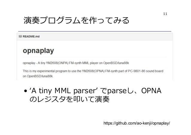 11 演奏プログラムを作ってみる https://github.com/ao-kenji/opnaplay/ • 'A tiny MML parser' でparseし、OPNA のレジスタを叩いて演奏