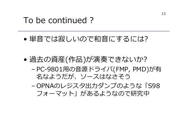 13 To be continued ? • 単音では寂しいので和音にするには? • 過去の資産(作品)が演奏できないか? – PC-9801用の音源ドライバ(FMP, PMD)が有 名なようだが、ソースはなさそう – OPNAのレジスタ出⼒ダ...