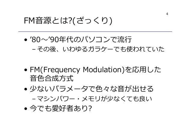 4 FM音源とは?(ざっくり) • '80〜'90年代のパソコンで流⾏ – その後、いわゆるガラケーでも使われていた • FM(Frequency Modulation)を応用した 音色合成方式 • 少ないパラメータで色々な音が出せる – マシ...