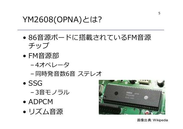 5 YM2608(OPNA)とは? • 86音源ボードに搭載されているFM音源 チップ • FM音源部 – 4オペレータ – 同時発音数6音 ステレオ • SSG – 3音モノラル • ADPCM • リズム音源 画像出典: Wikipedia