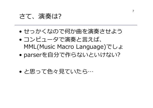 7 さて、演奏は? • せっかくなので何か曲を演奏させよう • コンピュータで演奏と言えば、 MML(Music Macro Language)でしょ • parserを自分で作らないといけない? • と思って色々⾒ていたら…