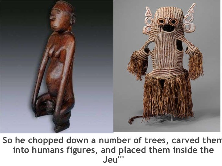 So he chopped down a number of trees, carved them into humans figures, and placed them inside the Jeu'''