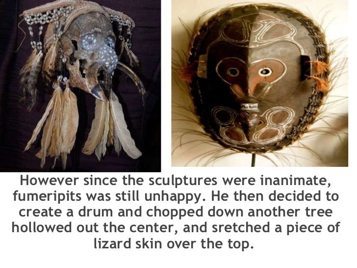 However since the sculptures were inanimate, fumeripits was still unhappy. He then decided to create a drum and chopped ...