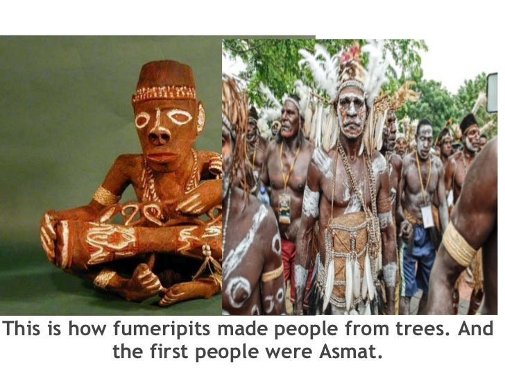 This is how fumeripits made people from trees. And the first people were Asmat.