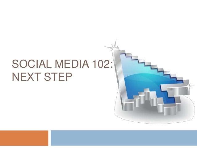 SOCIAL MEDIA 102: THENEXT STEP