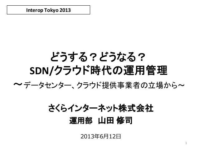 どうする?どうなる? SDN/クラウド時代の運用管理 ~データセンター、クラウド提供事業者の立場から~ さくらインターネット株式会社 運用部 山田 修司 Interop Tokyo 2013 1 2013年6月12日