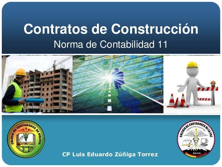Contratos de Construcción    Norma de Contabilidad 11     CP Luis Eduardo Zúñiga Torrez