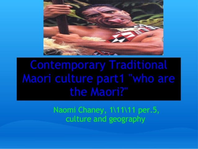 """Contemporary Traditional Maori culture part1 """"who are the Maori?"""" Naomi Chaney, 11111 per.5, culture and geography"""