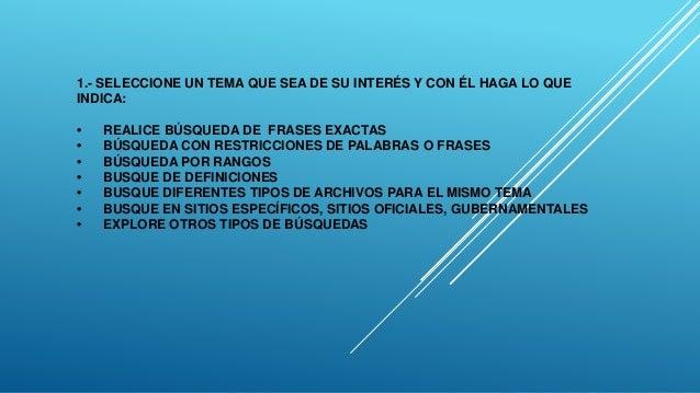 1.- SELECCIONE UN TEMA QUE SEA DE SU INTERÉS Y CON ÉL HAGA LO QUE INDICA: • REALICE BÚSQUEDA DE FRASES EXACTAS • BÚSQUEDA ...