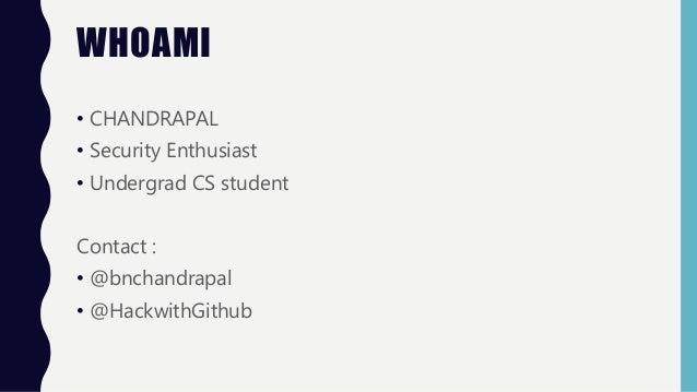 WHOAMI • CHANDRAPAL • Security Enthusiast • Undergrad CS student Contact : • @bnchandrapal • @HackwithGithub