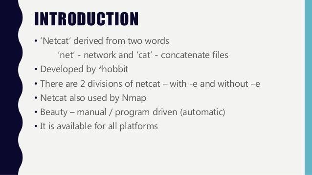 INTRODUCTION • 'Netcat' derived from two words 'net' - network and 'cat' - concatenate files • Developed by *hobbit • Ther...