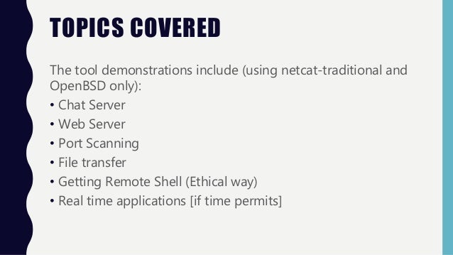 TOPICS COVERED The tool demonstrations include (using netcat-traditional and OpenBSD only): • Chat Server • Web Server • P...