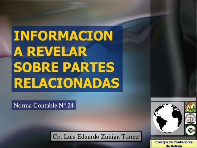 INFORMACION A REVELAR SOBRE PARTES RELACIONADAS Norma Contable Nº 24 Colegio de Contadores de Bolivia Cp. Luis Eduardo Zuñ...