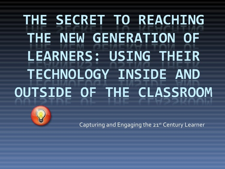 Capturing and Engaging the 21 st  Century Learner