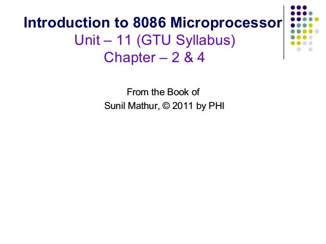 Introduction to 8086 Microprocessor       Unit – 11 (GTU Syllabus)            Chapter – 2 & 4                From the Book...