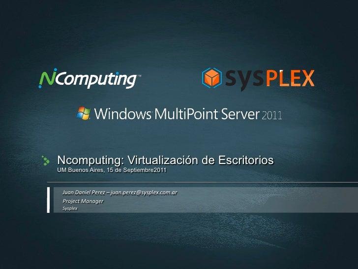 Ncomputing: Virtualización de EscritoriosUM Buenos Aires, 15 de Septiembre2011 Juan Daniel Perez – juan.perez@sysp...