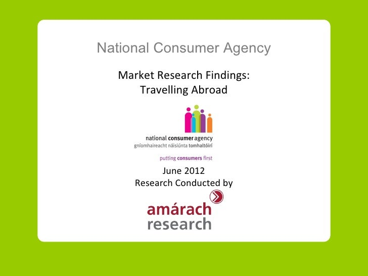 National Consumer Agency  Market Research Findings:     Travelling Abroad           June 2012     Research Conducted by