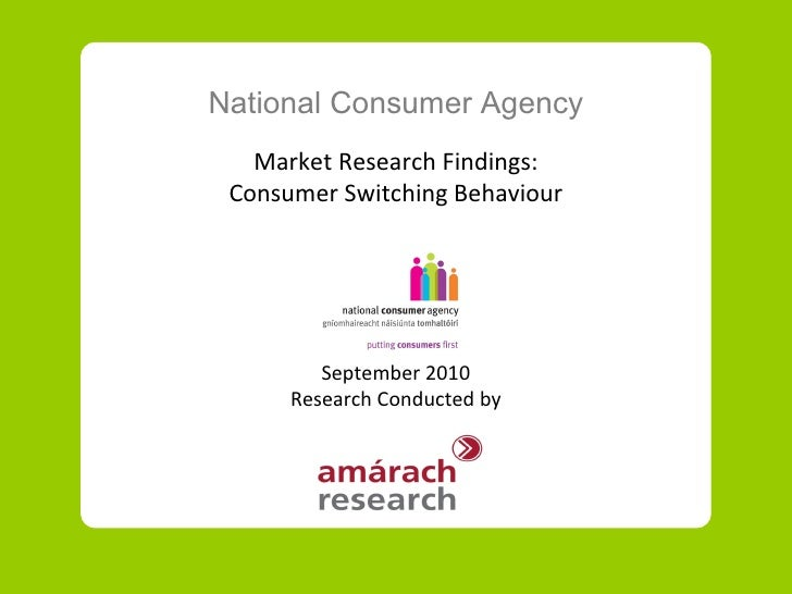 National Consumer Agency Market Research Findings: Consumer Switching Behaviour September 2010 Research Conducted by