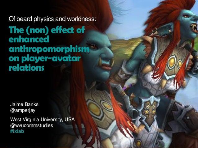 Jaime Banks @amperjay West Virginia University, USA @wvucommstudies #ixlab Of beard physics and worldness: The (non) effec...