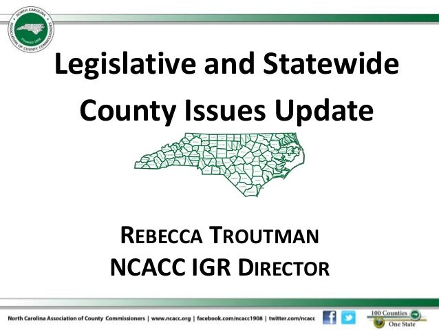 REBECCA TROUTMAN NCACC IGR DIRECTOR Legislative and Statewide County Issues Update