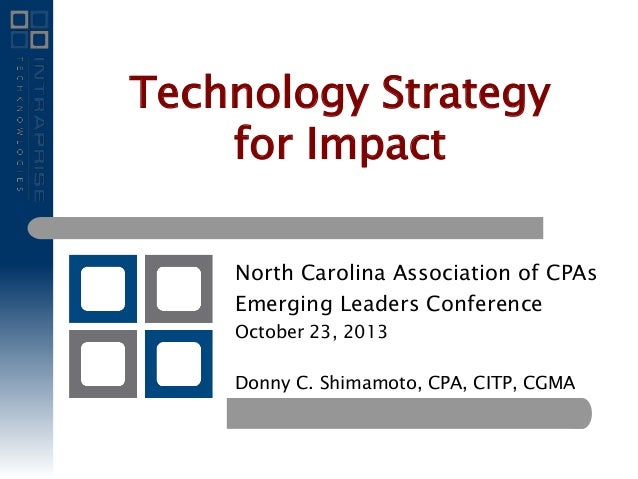 Technology Strategy for Impact North Carolina Association of CPAs Emerging Leaders Conference October 23, 2013 Donny C. Sh...