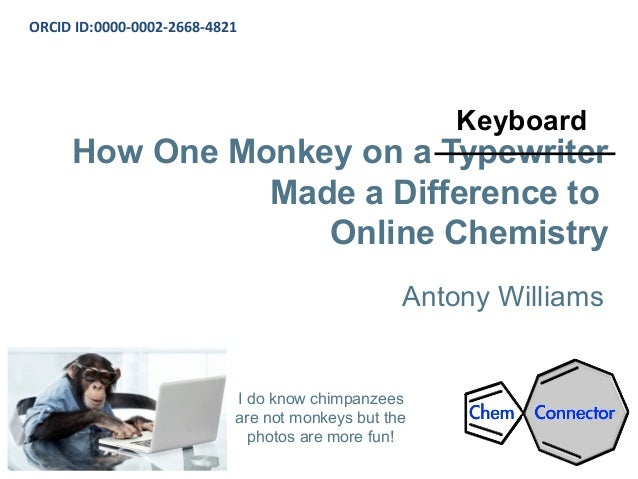 How One Monkey on a Typewriter Made a Difference to Online Chemistry Antony Williams ORCID ID:0000-0002-2668-4821 I do kno...