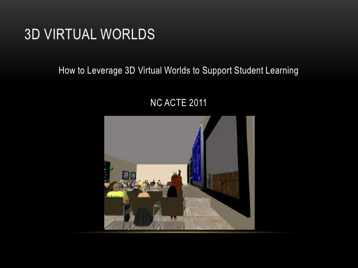 3D VIRTUAL WORLDS    How to Leverage 3D Virtual Worlds to Support Student Learning                           NC ACTE 2011