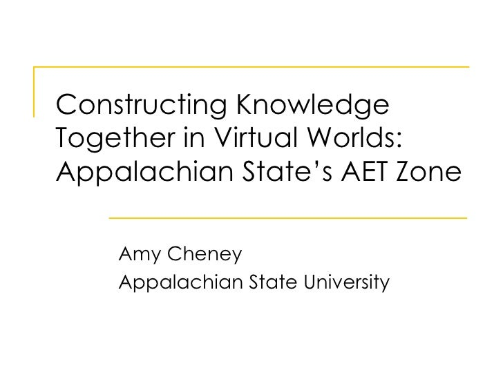 Constructing Knowledge Together in Virtual Worlds: Appalachian State's AET Zone Amy Cheney Appalachian State University