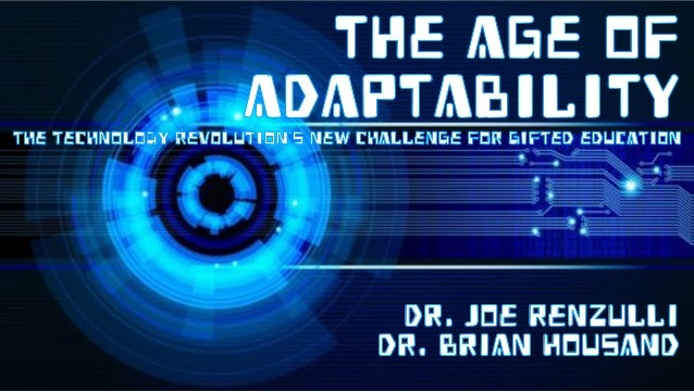 THE AGE OF ADAPTABILITYThe technology revolution's new challenge for gifted education Dr. Joe Renzulli dr. Brian Housand