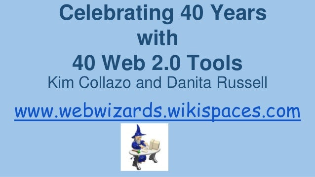 Celebrating 40 Years with 40 Web 2.0 Tools Kim Collazo and Danita Russell  www.webwizards.wikispaces.com