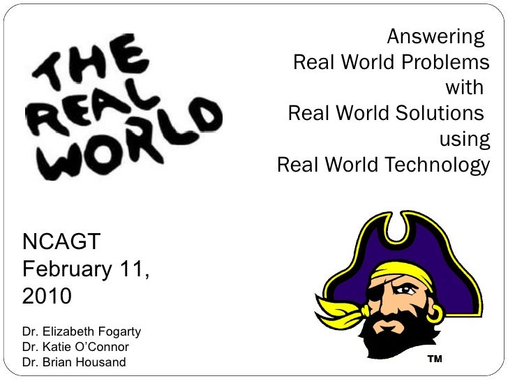 Answering  Real World Problems with  Real World Solutions  using Real World Technology NCAGT  February 11, 2010 Dr. Elizab...