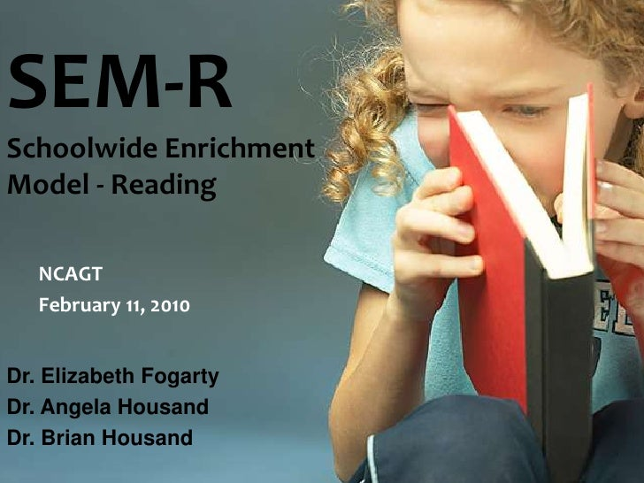 SEM-RSchoolwide EnrichmentModel - Reading<br />NCAGT<br />February 11, 2010<br />Dr. Elizabeth Fogarty<br />Dr. Angela Hou...
