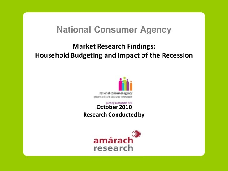 National Consumer Agency           Market Research Findings: Household Budgeting and Impact of the Recession              ...