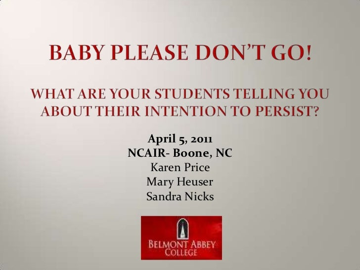 Baby Please Don't Go!What are your students telling you about their intention to persist?<br />April 5, 2011<br />NCAIR- B...